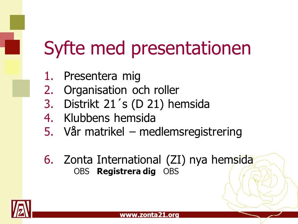 www.zonta21.org Syfte med presentationen 1.Presentera mig 2.Organisation och roller 3.Distrikt 21´s (D 21) hemsida 4.Klubbens hemsida 5.Vår matrikel – medlemsregistrering 6.Zonta International (ZI) nya hemsida OBS Registrera dig OBS