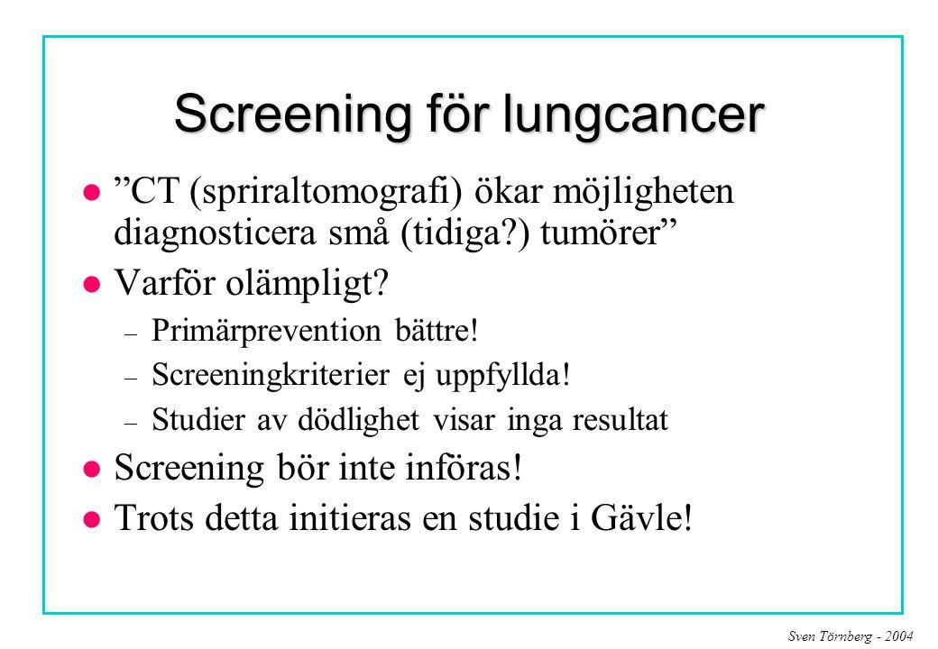 """Sven Törnberg - 2004 Screening för lungcancer l """"CT (spriraltomografi) ökar möjligheten diagnosticera små (tidiga?) tumörer"""" l Varför olämpligt? – Pri"""