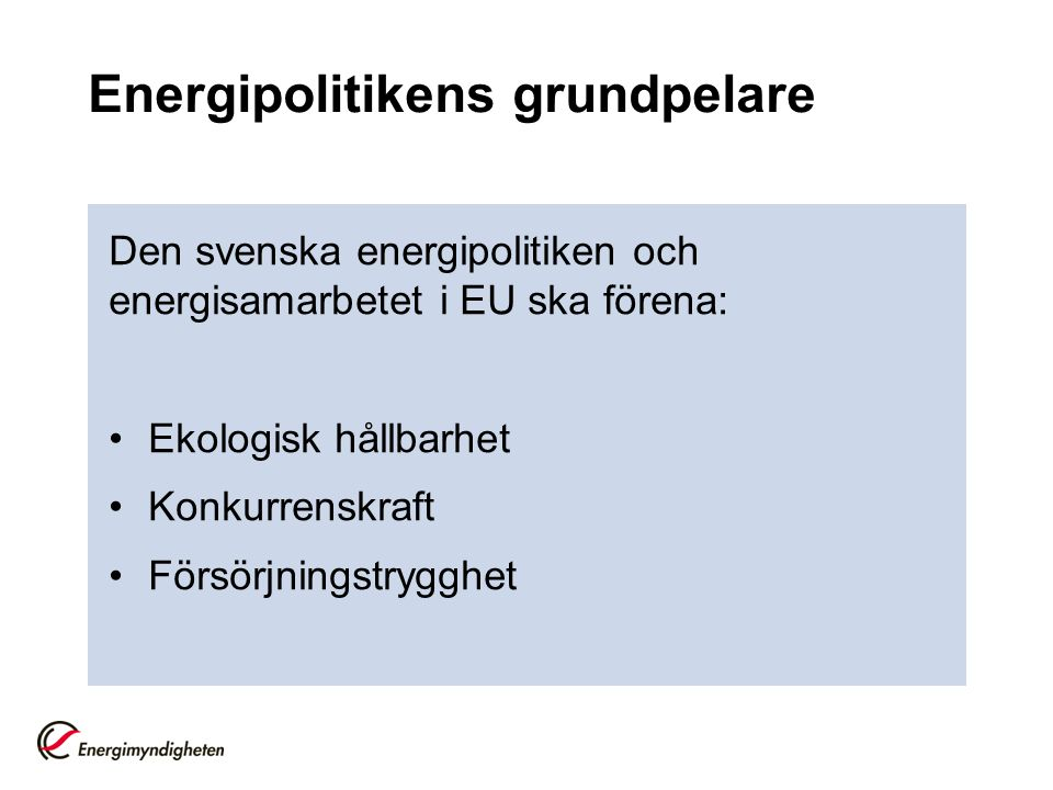 Energipolitikens grundpelare Den svenska energipolitiken och energisamarbetet i EU ska förena: Ekologisk hållbarhet Konkurrenskraft Försörjningstrygghet