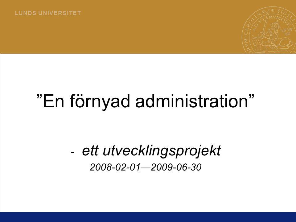 """1 L U N D S U N I V E R S I T E T """"En förnyad administration"""" - ett utvecklingsprojekt 2008-02-01—2009-06-30"""