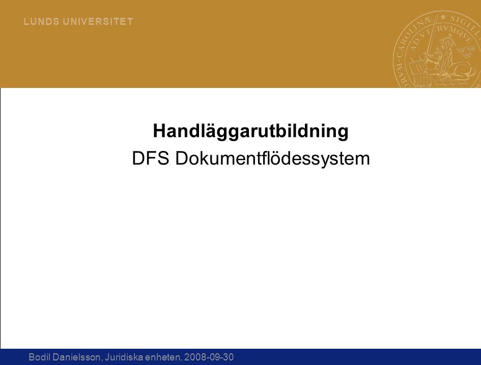 1 L U N D S U N I V E R S I T E T Bodil Danielsson, Juridiska enheten, 2008-09-30 Handläggarutbildning DFS Dokumentflödessystem