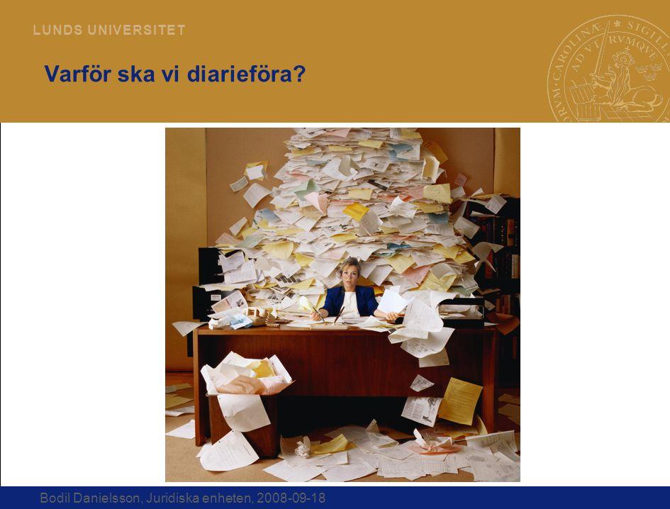 4 L U N D S U N I V E R S I T E T Bodil Danielsson, Juridiska enheten, 2008-09-18 Varför ska vi diarieföra?