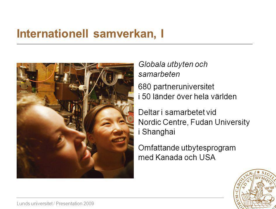 Lunds universitet / Presentation 2009 Internationell samverkan, I Globala utbyten och samarbeten 680 partneruniversitet i 50 länder över hela världen Deltar i samarbetet vid Nordic Centre, Fudan University i Shanghai Omfattande utbytesprogram med Kanada och USA