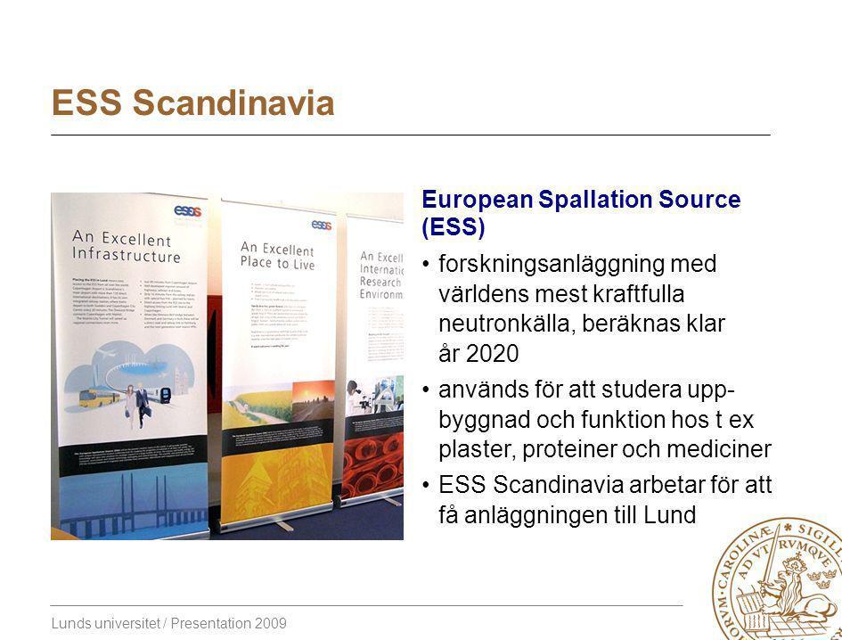Lunds universitet / Presentation 2009 ESS Scandinavia European Spallation Source (ESS) forskningsanläggning med världens mest kraftfulla neutronkälla, beräknas klar år 2020 används för att studera upp- byggnad och funktion hos t ex plaster, proteiner och mediciner ESS Scandinavia arbetar för att få anläggningen till Lund