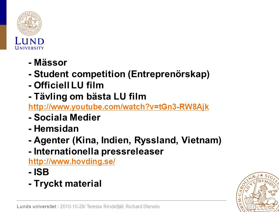 Lunds universitet / 2010-10-29/ Teresia Rindefjäll, Richard Stenelo - Mässor - Student competition (Entreprenörskap) - Officiell LU film - Tävling om bästa LU film http://www.youtube.com/watch v=tGn3-RW8Ajk - Sociala Medier - Hemsidan - Agenter (Kina, Indien, Ryssland, Vietnam) - Internationella pressreleaser http://www.hovding.se/ - ISB - Tryckt material http://www.youtube.com/watch v=tGn3-RW8Ajk http://www.hovding.se/