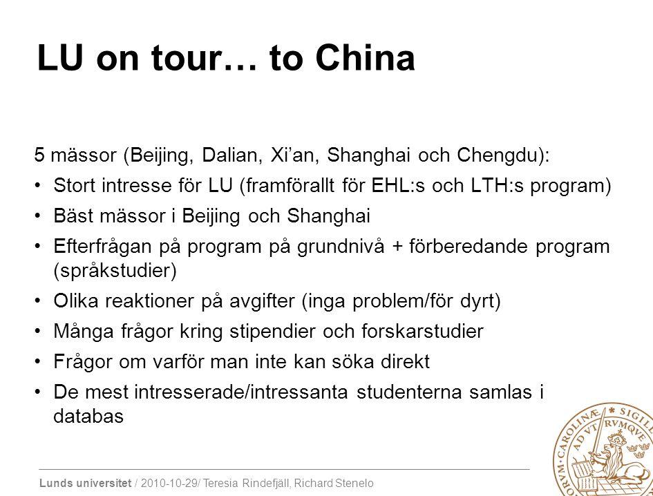 Lunds universitet / 2010-10-29/ Teresia Rindefjäll, Richard Stenelo LU on tour… to China 5 mässor (Beijing, Dalian, Xi'an, Shanghai och Chengdu): Stort intresse för LU (framförallt för EHL:s och LTH:s program) Bäst mässor i Beijing och Shanghai Efterfrågan på program på grundnivå + förberedande program (språkstudier) Olika reaktioner på avgifter (inga problem/för dyrt) Många frågor kring stipendier och forskarstudier Frågor om varför man inte kan söka direkt De mest intresserade/intressanta studenterna samlas i databas