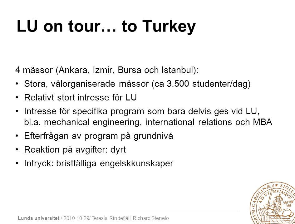 Lunds universitet / 2010-10-29/ Teresia Rindefjäll, Richard Stenelo LU on tour… to Turkey 4 mässor (Ankara, Izmir, Bursa och Istanbul): Stora, välorganiserade mässor (ca 3.500 studenter/dag) Relativt stort intresse för LU Intresse för specifika program som bara delvis ges vid LU, bl.a.