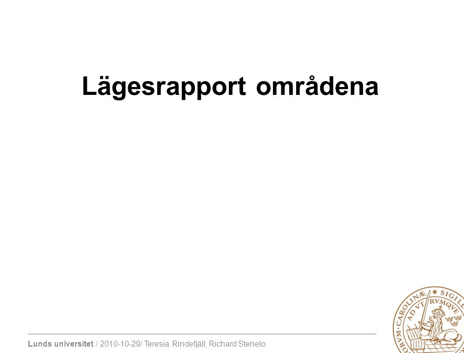 Lunds universitet / 2010-10-29/ Teresia Rindefjäll, Richard Stenelo Lägesrapport områdena