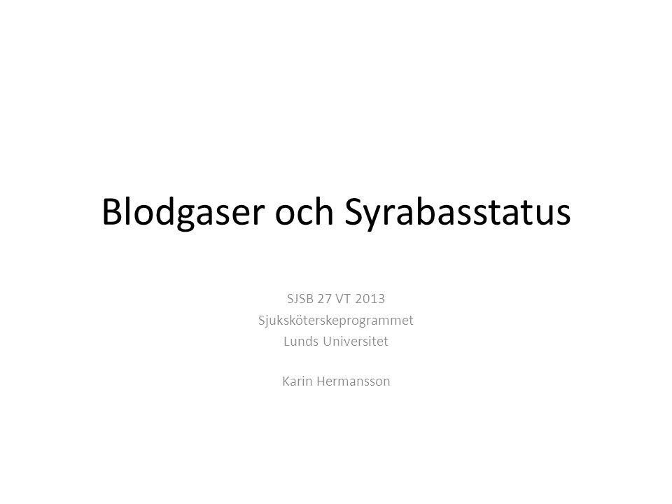 Blodgaser och Syrabasstatus SJSB 27 VT 2013 Sjuksköterskeprogrammet Lunds Universitet Karin Hermansson