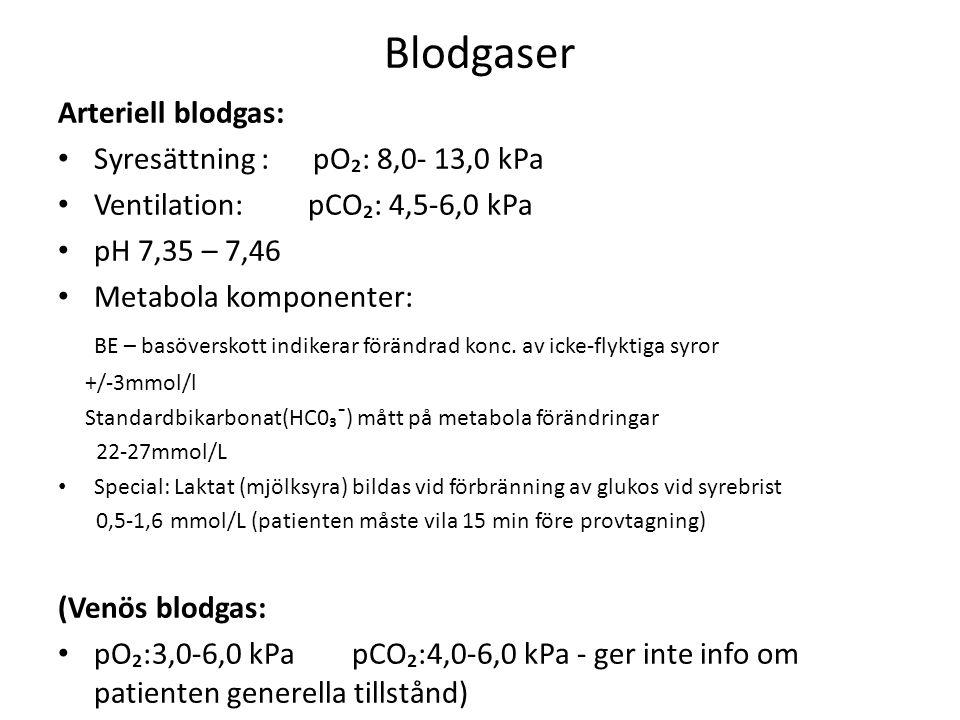 Blodgaser Arteriell blodgas: Syresättning : pO₂: 8,0- 13,0 kPa Ventilation: pCO₂: 4,5-6,0 kPa pH 7,35 – 7,46 Metabola komponenter: BE – basöverskott indikerar förändrad konc.