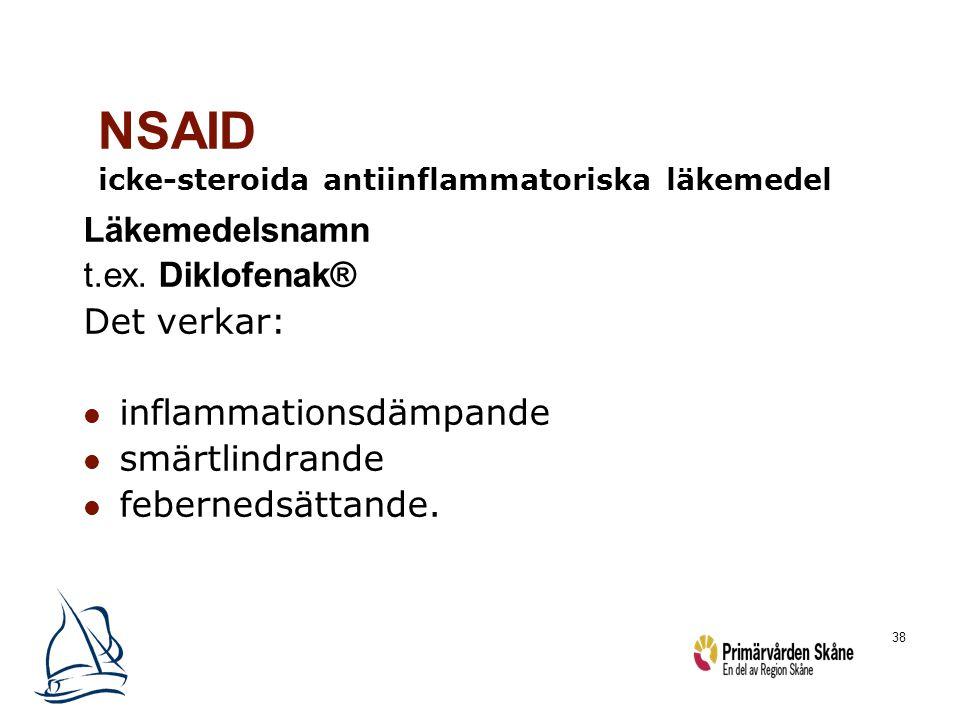 38 NSAID icke-steroida antiinflammatoriska läkemedel Läkemedelsnamn t.ex. Diklofenak® Det verkar: inflammationsdämpande smärtlindrande febernedsättand