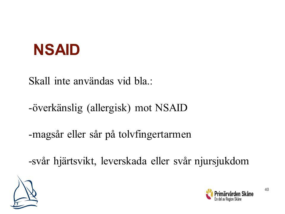 40 NSAID Skall inte användas vid bla.: -överkänslig (allergisk) mot NSAID -magsår eller sår på tolvfingertarmen -svår hjärtsvikt, leverskada eller svå