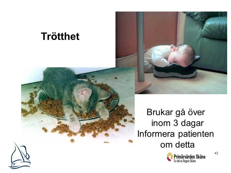 43 Trötthet Brukar gå över inom 3 dagar Informera patienten om detta