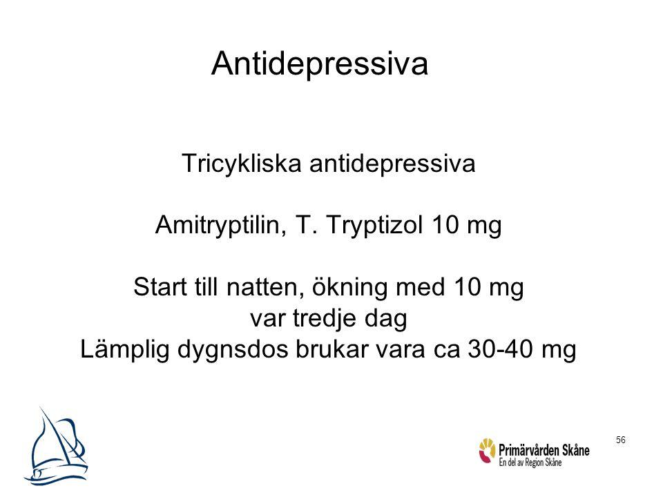 56 Antidepressiva Tricykliska antidepressiva Amitryptilin, T. Tryptizol 10 mg Start till natten, ökning med 10 mg var tredje dag Lämplig dygnsdos bruk