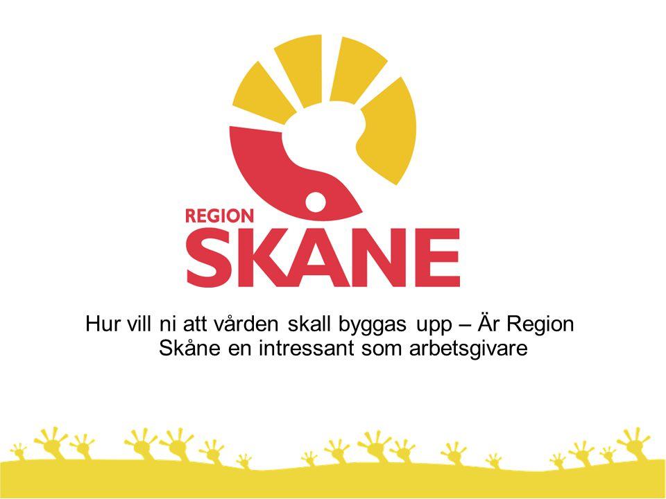 Hur vill ni att vården skall byggas upp – Är Region Skåne en intressant som arbetsgivare