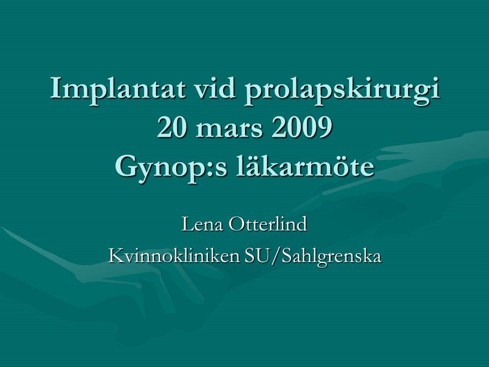 Implantat vid prolapskirurgi 20 mars 2009 Gynop:s läkarmöte Lena Otterlind Kvinnokliniken SU/Sahlgrenska