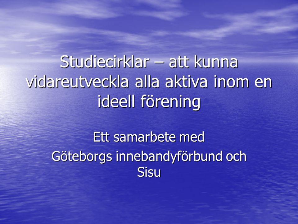 Studiecirklar – att kunna vidareutveckla alla aktiva inom en ideell förening Ett samarbete med Göteborgs innebandyförbund och Sisu