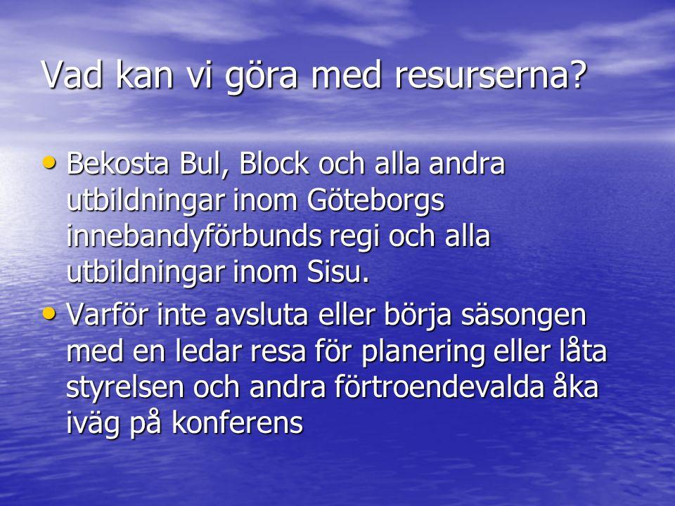 Vad kan vi göra med resurserna? Bekosta Bul, Block och alla andra utbildningar inom Göteborgs innebandyförbunds regi och alla utbildningar inom Sisu.