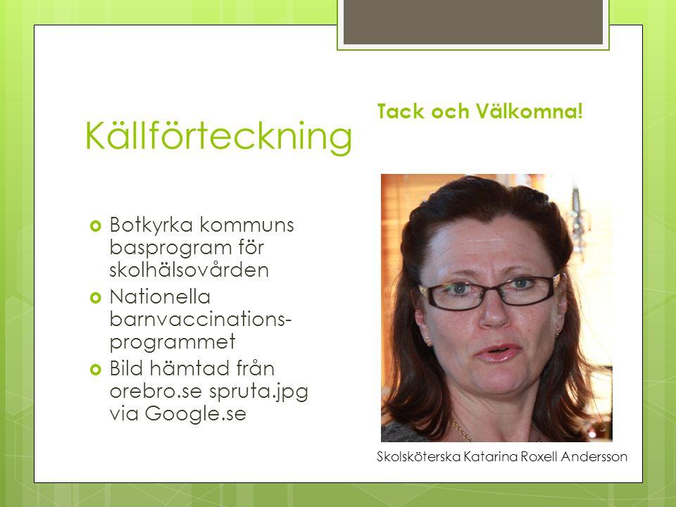 Källförteckning  Botkyrka kommuns basprogram för skolhälsovården  Nationella barnvaccinations- programmet  Bild hämtad från orebro.se spruta.jpg via Google.se Tack och Välkomna.