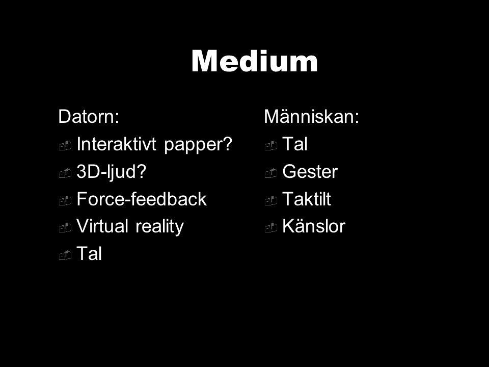 Medium Datorn:  Interaktivt papper?  3D-ljud?  Force-feedback  Virtual reality  Tal Människan:  Tal  Gester  Taktilt  Känslor