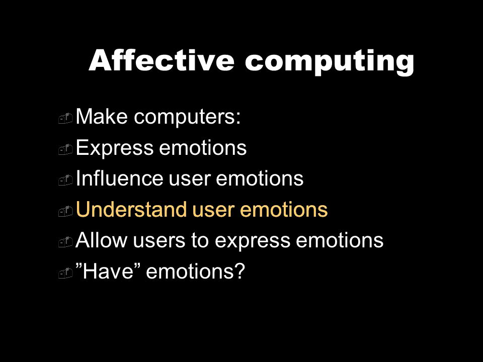 Affective computing  Make computers:  Express emotions  Influence user emotions  Understand user emotions  Allow users to express emotions  Have emotions.