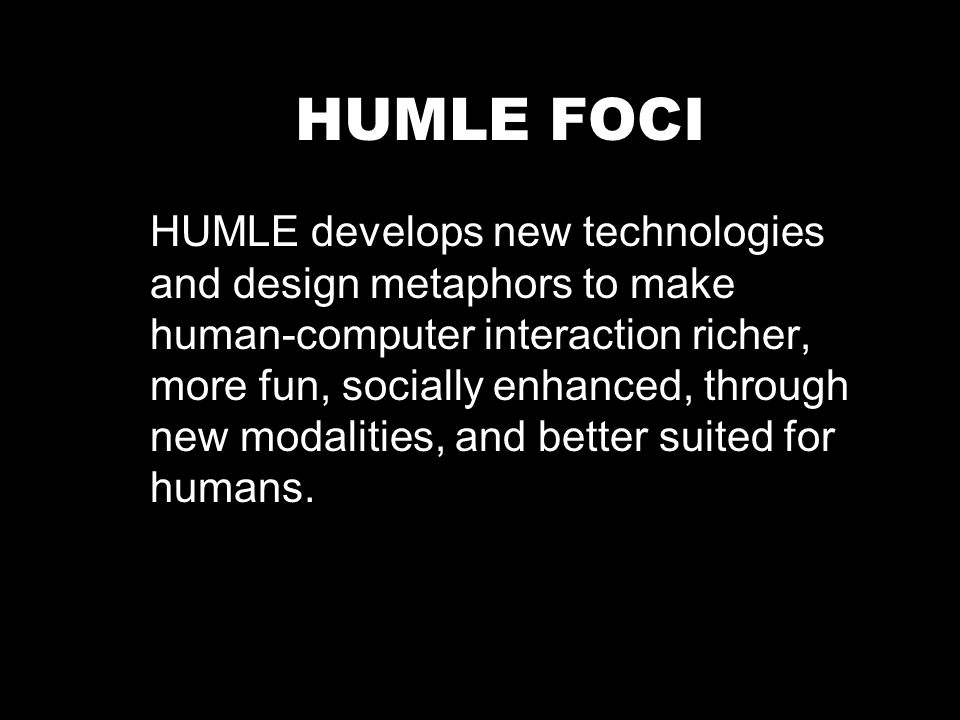 HUMLE FOCI HUMLE develops new technologies and design metaphors to make human-computer interaction richer, more fun, socially enhanced, through new modalities, and better suited for humans.