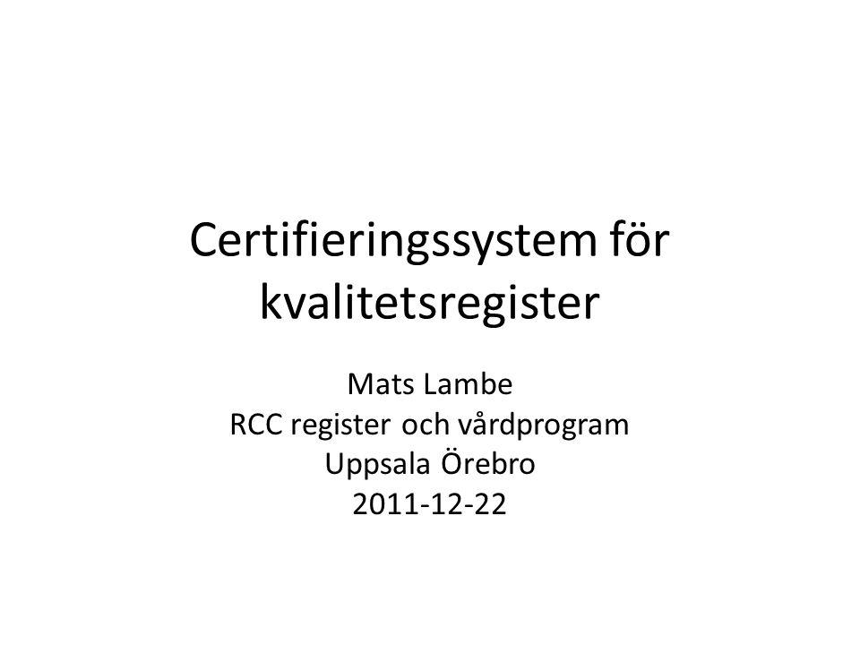Certifieringssystem för kvalitetsregister Mats Lambe RCC register och vårdprogram Uppsala Örebro 2011-12-22