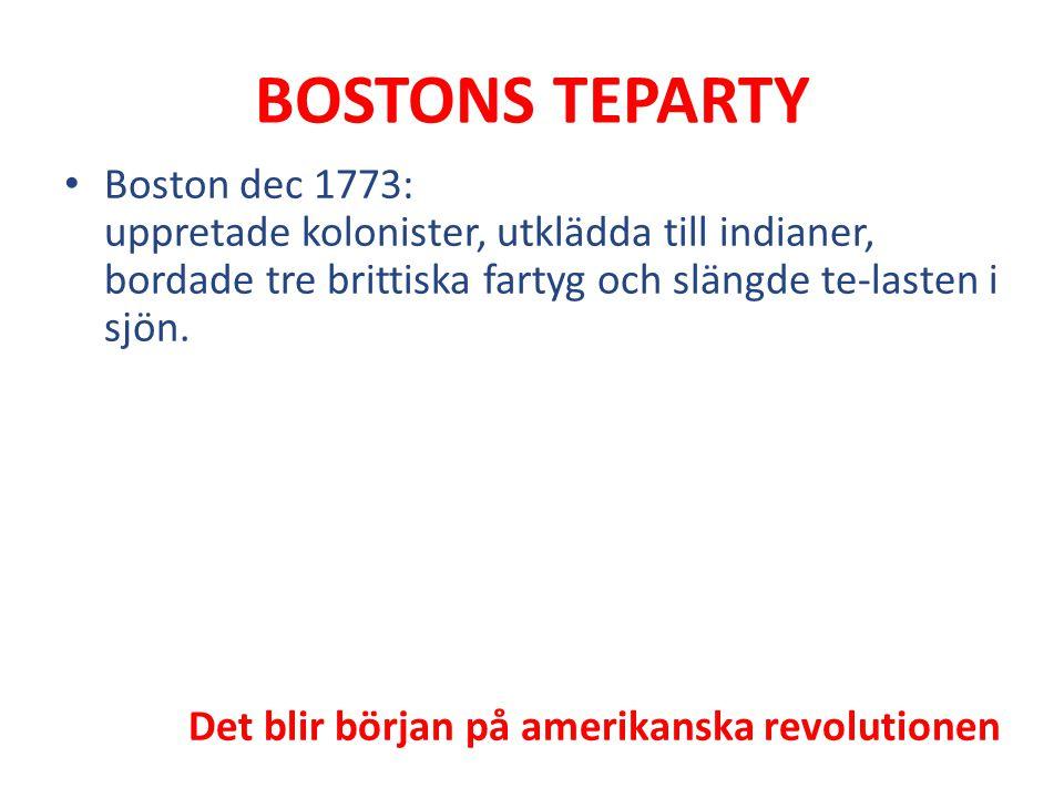 BOSTONS TEPARTY Boston dec 1773: uppretade kolonister, utklädda till indianer, bordade tre brittiska fartyg och slängde te-lasten i sjön. Det blir bör