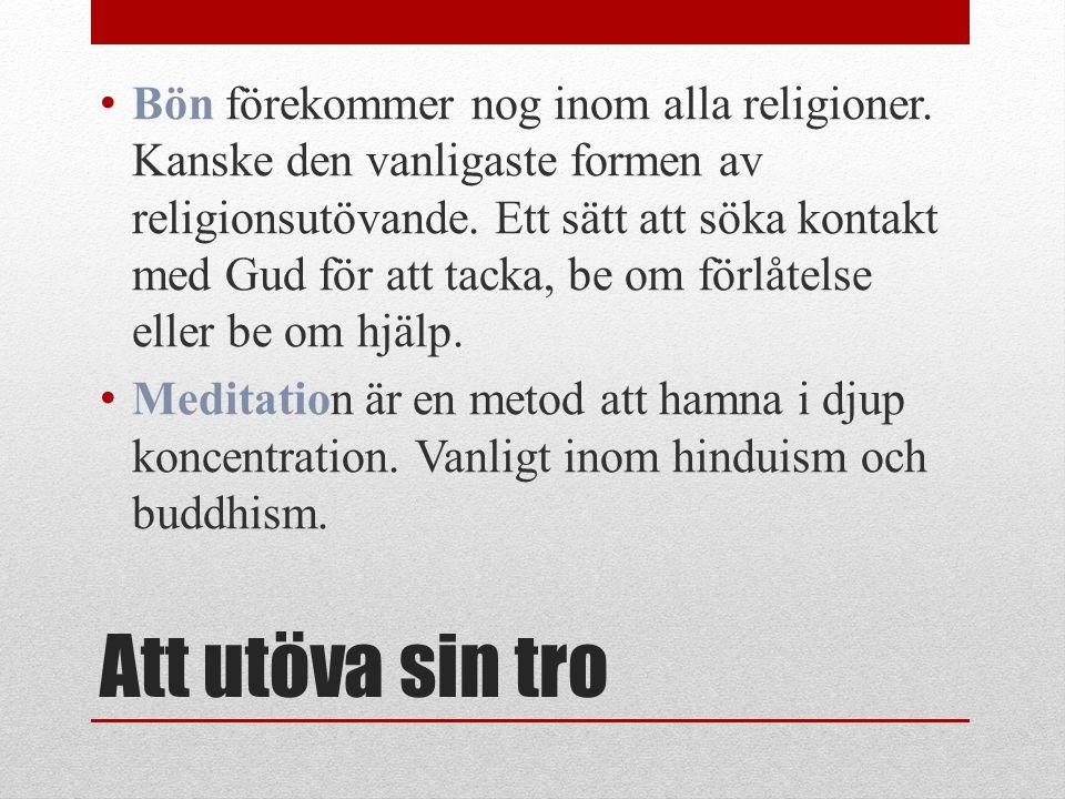 Att utöva sin tro Bön förekommer nog inom alla religioner. Kanske den vanligaste formen av religionsutövande. Ett sätt att söka kontakt med Gud för at