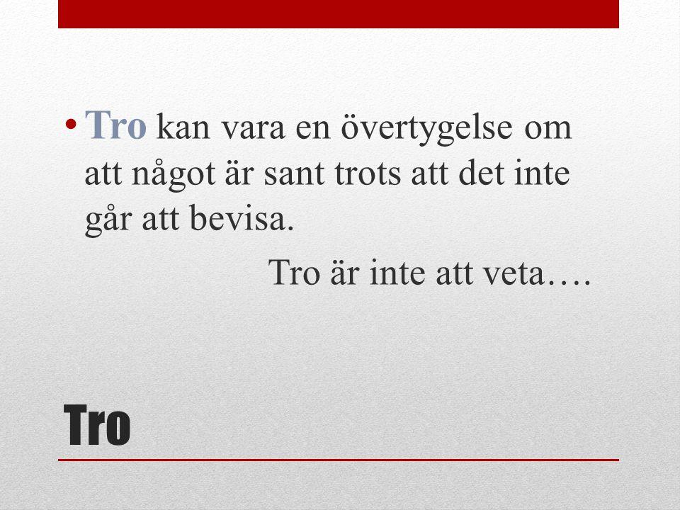Tro Tro kan vara en övertygelse om att något är sant trots att det inte går att bevisa. Tro är inte att veta….
