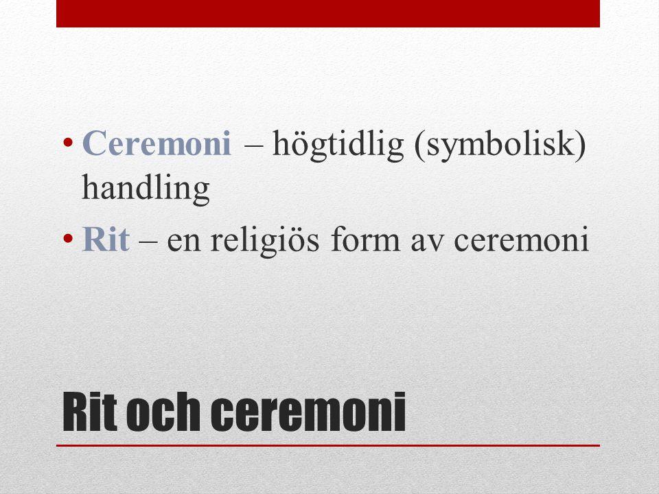 Rit och ceremoni Ceremoni – högtidlig (symbolisk) handling Rit – en religiös form av ceremoni