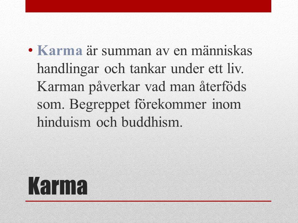 Karma Karma är summan av en människas handlingar och tankar under ett liv. Karman påverkar vad man återföds som. Begreppet förekommer inom hinduism oc