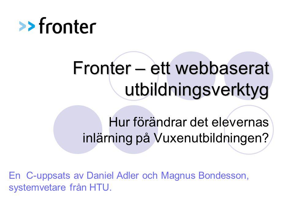 Fronter – ett webbaserat utbildningsverktyg Hur förändrar det elevernas inlärning på Vuxenutbildningen? En C-uppsats av Daniel Adler och Magnus Bondes