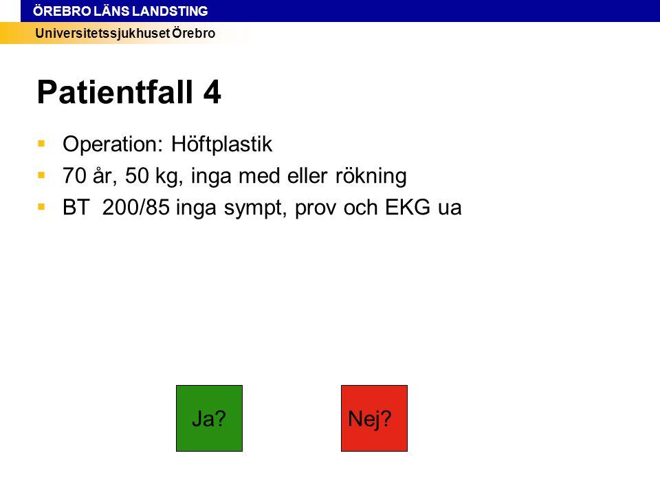Universitetssjukhuset Örebro ÖREBRO LÄNS LANDSTING Patientfall 4  Operation: Höftplastik  70 år, 50 kg, inga med eller rökning  BT 200/85 inga symp