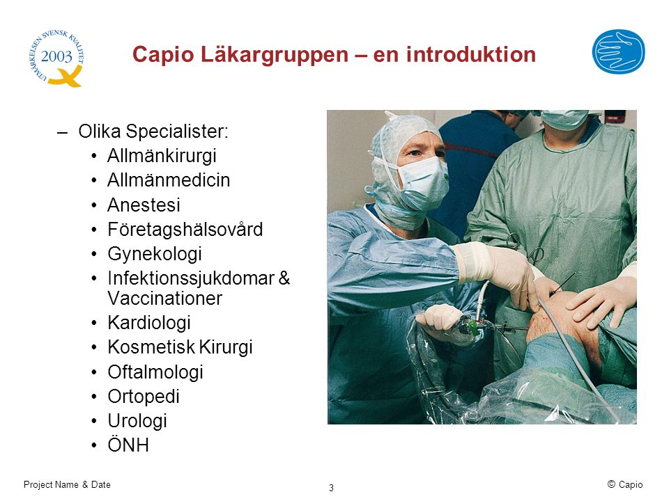 Project Name & Date © Capio 3 Capio Läkargruppen – en introduktion –Olika Specialister: Allmänkirurgi Allmänmedicin Anestesi Företagshälsovård Gynekol