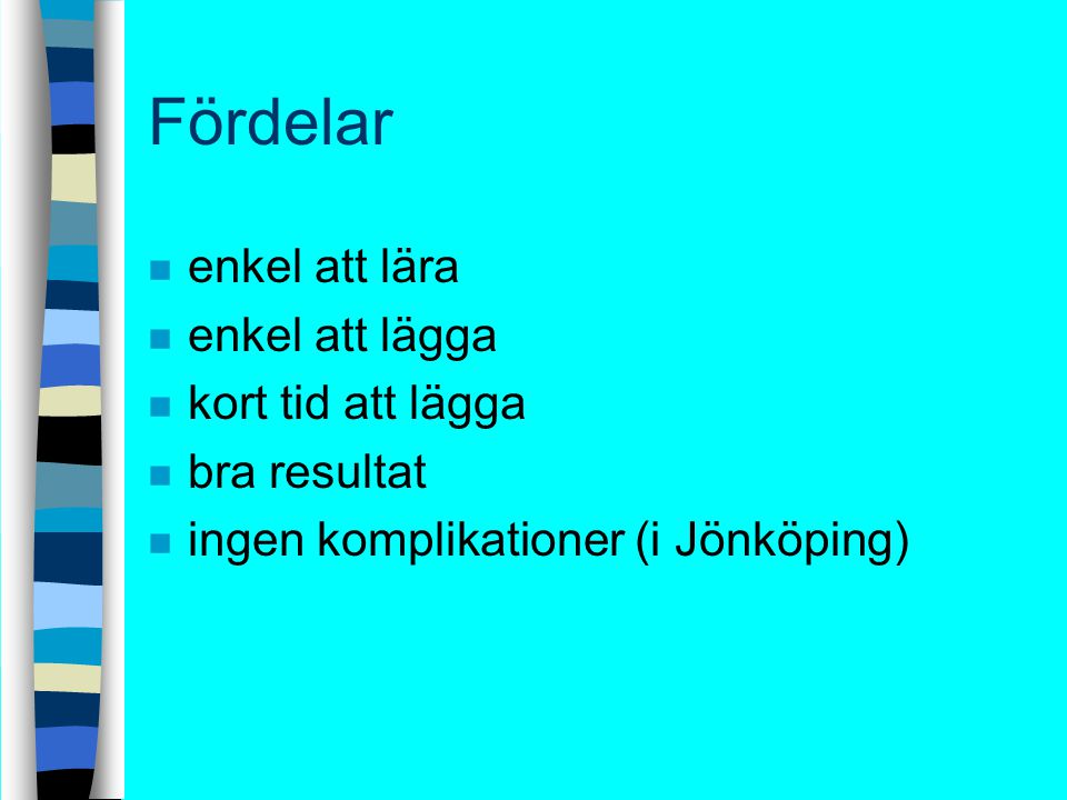 Fördelar n enkel att lära n enkel att lägga n kort tid att lägga n bra resultat n ingen komplikationer (i Jönköping)