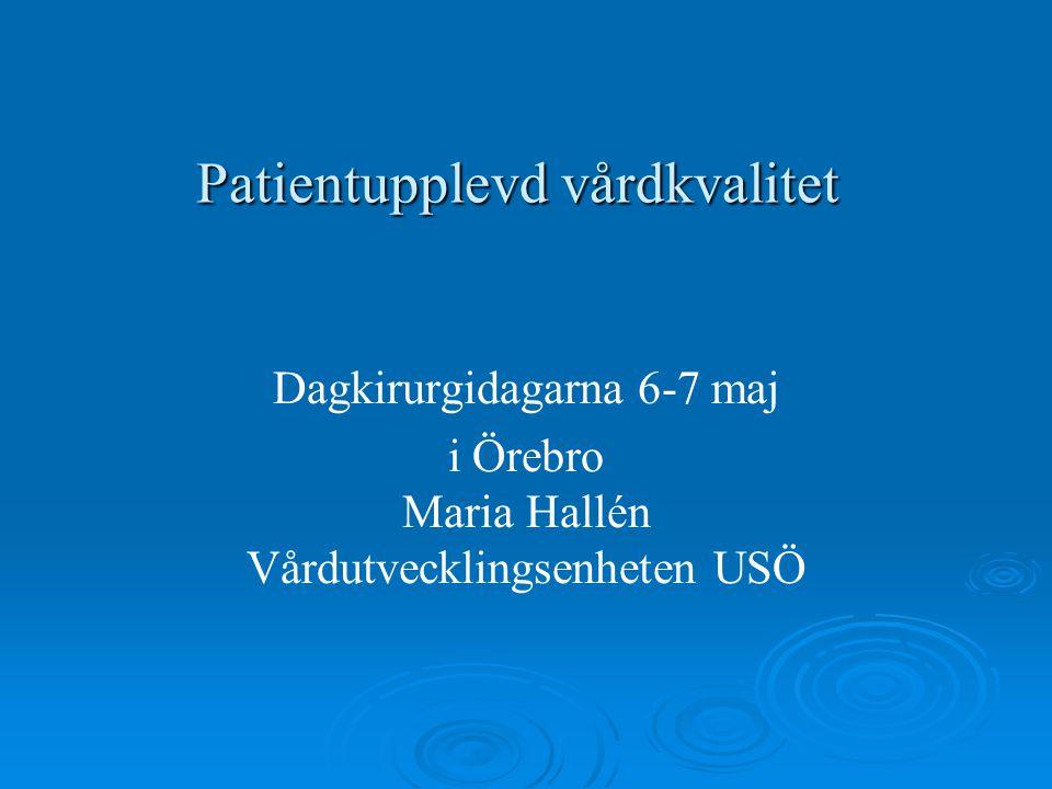 Patientupplevd vårdkvalitet Dagkirurgidagarna 6-7 maj i Örebro Maria Hallén Vårdutvecklingsenheten USÖ