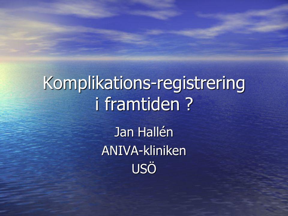 Komplikations-registrering i framtiden ? Jan Hallén ANIVA-klinikenUSÖ