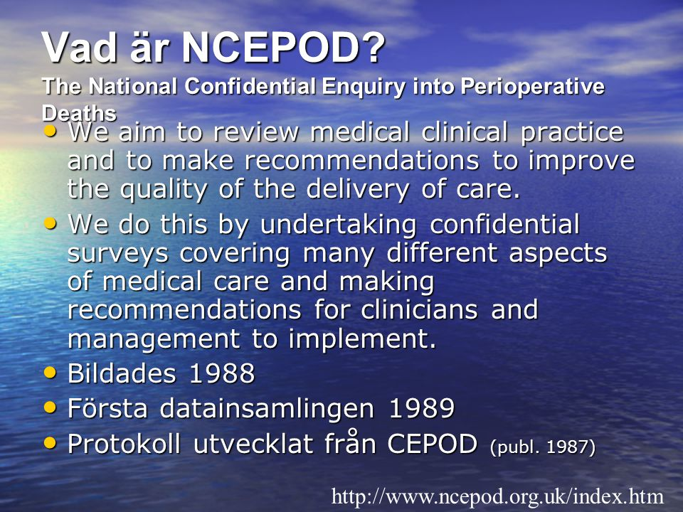 Vad är NCEPOD? The National Confidential Enquiry into Perioperative Deaths We aim to review medical clinical practice and to make recommendations to i
