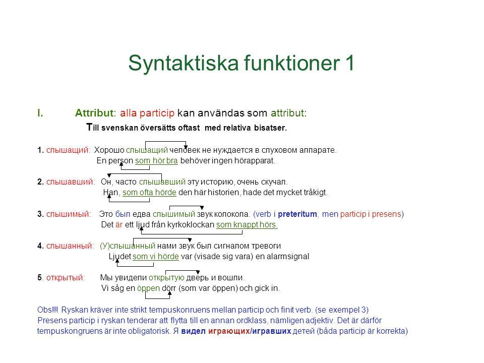Syntaktiska funktioner 1 I.Attribut: alla particip kan användas som attribut: T ill svenskan översätts oftast med relativa bisatser. 1. слышащий: Хоро