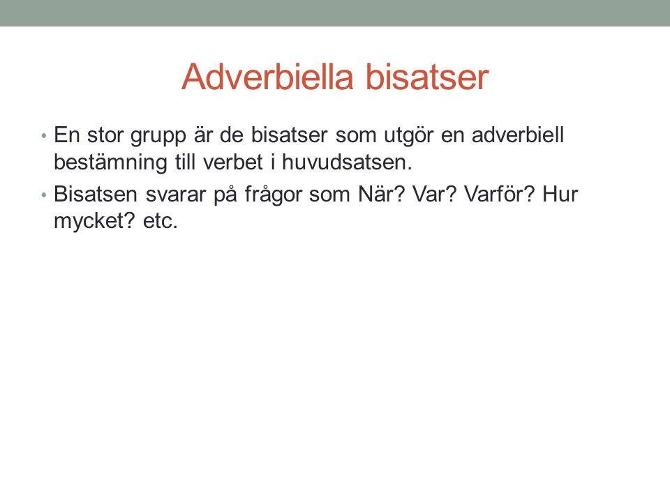 Adverbiella bisatser En stor grupp är de bisatser som utgör en adverbiell bestämning till verbet i huvudsatsen. Bisatsen svarar på frågor som När? Var