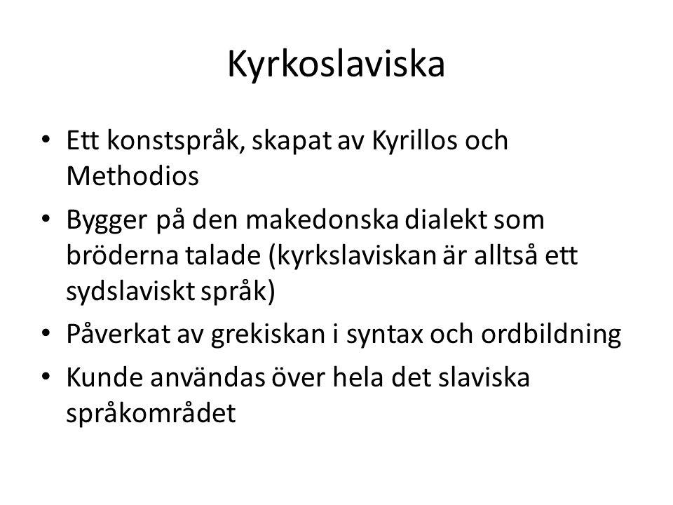 Kyrkoslaviska Ett konstspråk, skapat av Kyrillos och Methodios Bygger på den makedonska dialekt som bröderna talade (kyrkslaviskan är alltså ett sydslaviskt språk) Påverkat av grekiskan i syntax och ordbildning Kunde användas över hela det slaviska språkområdet