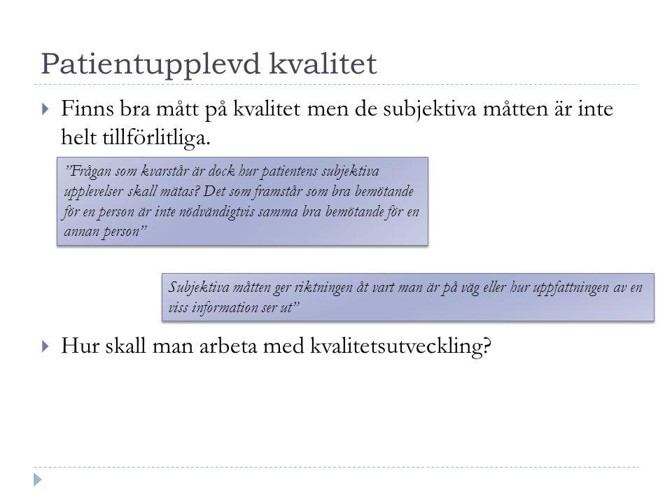 Patientupplevd kvalitet  Finns bra mått på kvalitet men de subjektiva måtten är inte helt tillförlitliga.  Hur skall man arbeta med kvalitetsutveckl
