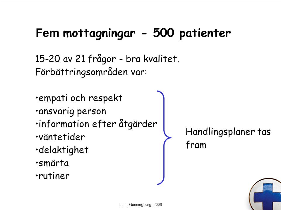 Lena Gunningberg, 2006 Fem mottagningar - 500 patienter 15-20 av 21 frågor - bra kvalitet. Förbättringsområden var: empati och respekt ansvarig person
