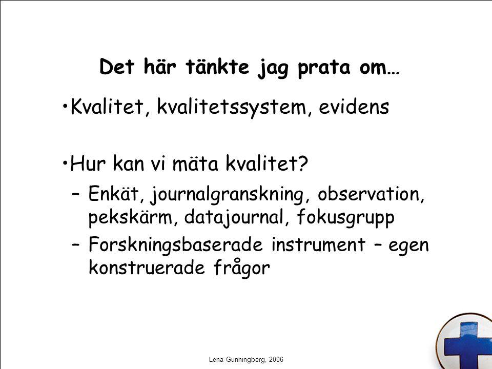 Lena Gunningberg, 2006 Det här tänkte jag prata om… Kvalitet, kvalitetssystem, evidens Hur kan vi mäta kvalitet? –Enkät, journalgranskning, observatio