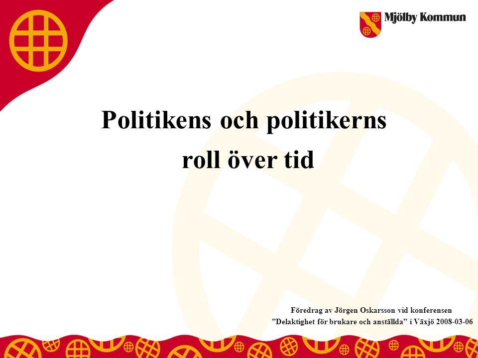 Politikens och politikerns roll över tid Föredrag av Jörgen Oskarsson vid konferensen Delaktighet för brukare och anställda i Växjö 2008-03-06