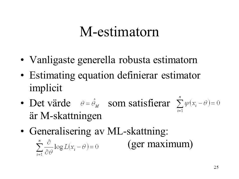 25 M-estimatorn Vanligaste generella robusta estimatorn Estimating equation definierar estimator implicit Det värde som satisfierar är M-skattningen Generalisering av ML-skattning: (ger maximum)