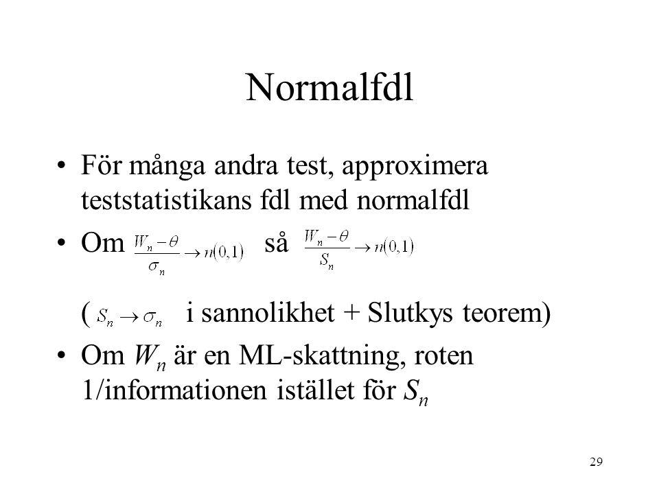 29 Normalfdl För många andra test, approximera teststatistikans fdl med normalfdl Om så ( i sannolikhet + Slutkys teorem) Om W n är en ML-skattning, roten 1/informationen istället för S n