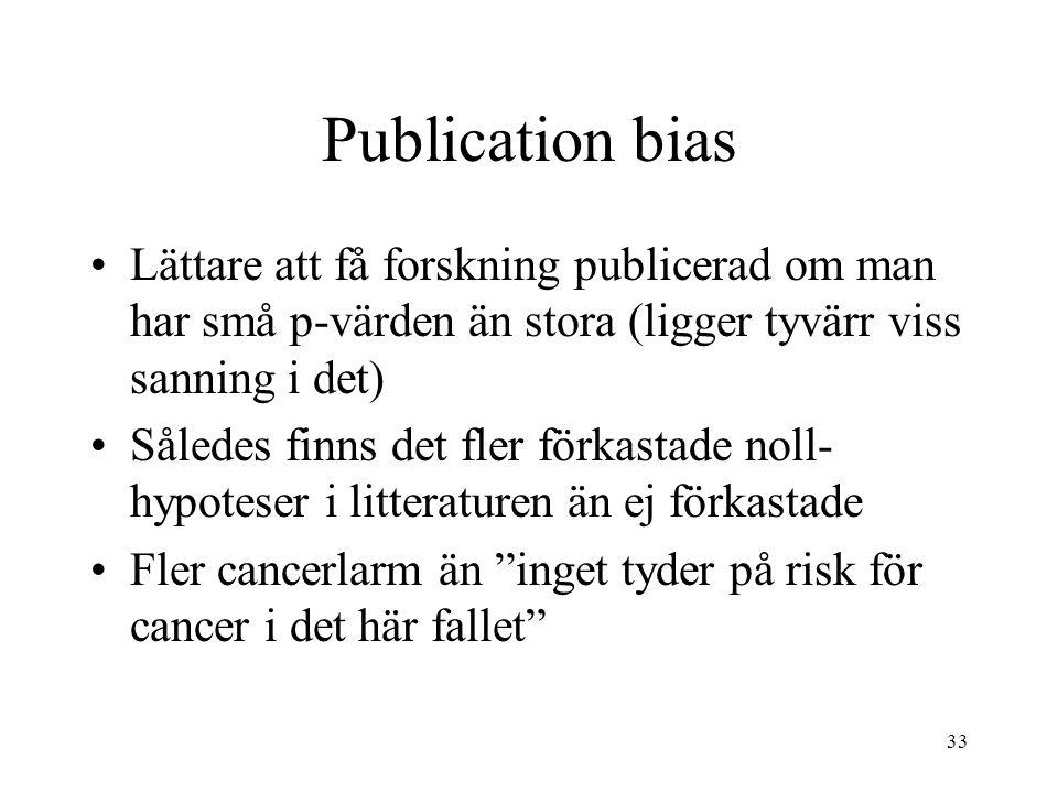 33 Publication bias Lättare att få forskning publicerad om man har små p-värden än stora (ligger tyvärr viss sanning i det) Således finns det fler förkastade noll- hypoteser i litteraturen än ej förkastade Fler cancerlarm än inget tyder på risk för cancer i det här fallet