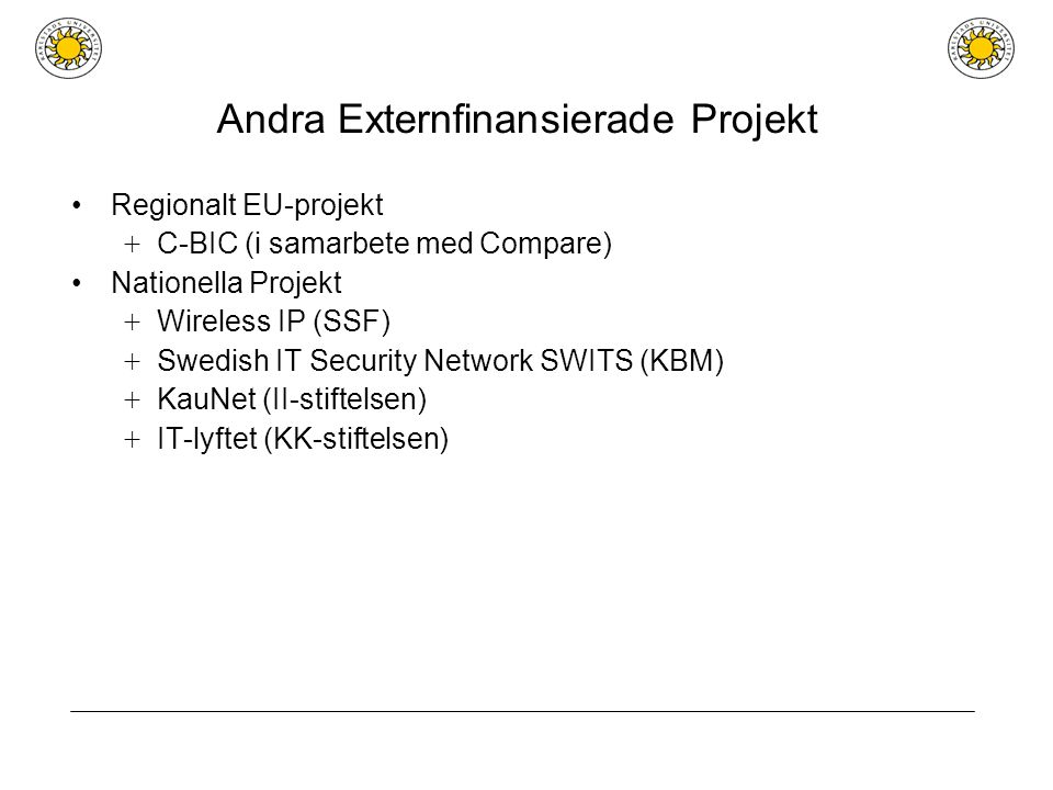 Andra Externfinansierade Projekt Regionalt EU-projekt + C-BIC (i samarbete med Compare) Nationella Projekt + Wireless IP (SSF) + Swedish IT Security Network SWITS (KBM) + KauNet (II-stiftelsen) + IT-lyftet (KK-stiftelsen)